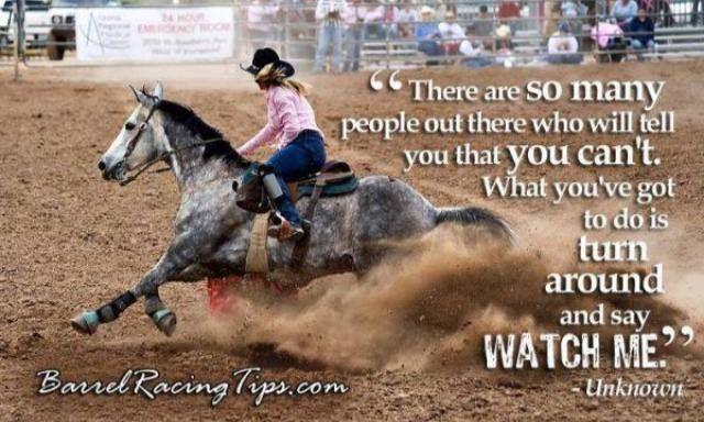 """There are so many people out there who will tell you that you can't. What you've got to do is turn around and say watch me."" barrel racing tips"