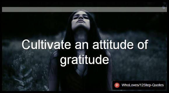 Cultivate an attitude of gratitude - www.pinterest.com/WhoLoves/12Step-Quotes #12Steps #InspirationalQuotes #Quotes