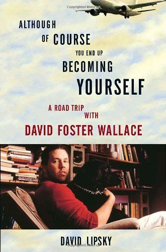 Although Of Course You End Up Becoming Yourself: A Road Trip with David Foster Wallace by David Lipsky. $11.55. Publication: April 13, 2010. Author: David Lipsky. Publisher: Broadway; 1 edition (April 13, 2010). Save 32% Off!