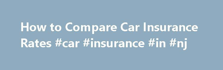 How to Compare Car Insurance Rates #car #insurance #in #nj http://insurance.remmont.com/how-to-compare-car-insurance-rates-car-insurance-in-nj/  #average car insurance rates # How to Compare Car Insurance Rates In order to get the cheapest rate for car insurance, you will need to compare car insurance rates from different insurance companies. Instant and free online quotes from providers like Progressive and GEICO will help you complete this task with relative ease all that's […]The post How…