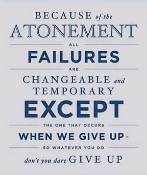 """""""Because of the Atonement, all failures are changeable and temporary, except the one that occurs when we give up. So whatever you do, don't you dare give up."""" From BYU President Kevin J. Worthen's Jan. 2015 devotional address 'Successfully Failing: Pursuing Our Quest for Perfection' http://lds.org/church/news/learn-to-fail-successfully-byu-president-tells-students; http://pinterest.com/pin/24066179234766505; http://speeches.byu.edu/?act=viewitem&id=2218"""