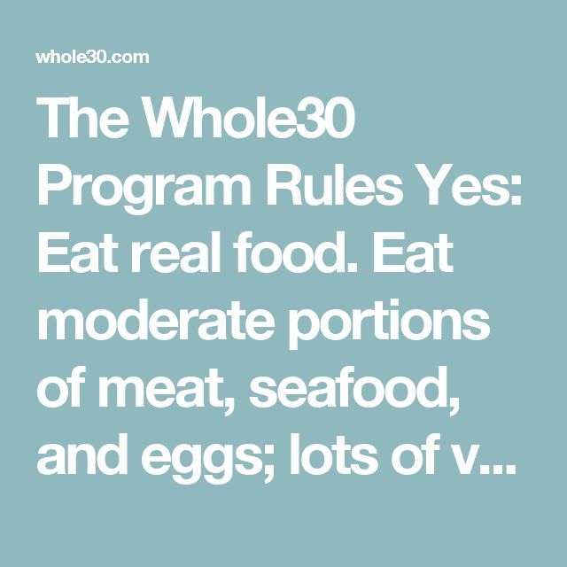 The Whole30 Program Rules Yes: Eat real food. Eat moderate portions of meat, seafood, and eggs; lots of vegetables; some fruit; plenty of natural fats; and herbs, spices, and seasonings. Eat foods with very few ingredients, all pronounceable ingredients, or better yet, no ingredients listed at all because they're whole and unprocessed. No: Avoid for 30 days. More important, here's what not to eat during the duration of your Whole30 program. Omitting all of these foods and beverages 100%…