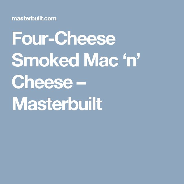 Four-Cheese Smoked Mac 'n' Cheese – Masterbuilt...I added bacon...very good...I also used this for fried Mac and cheese