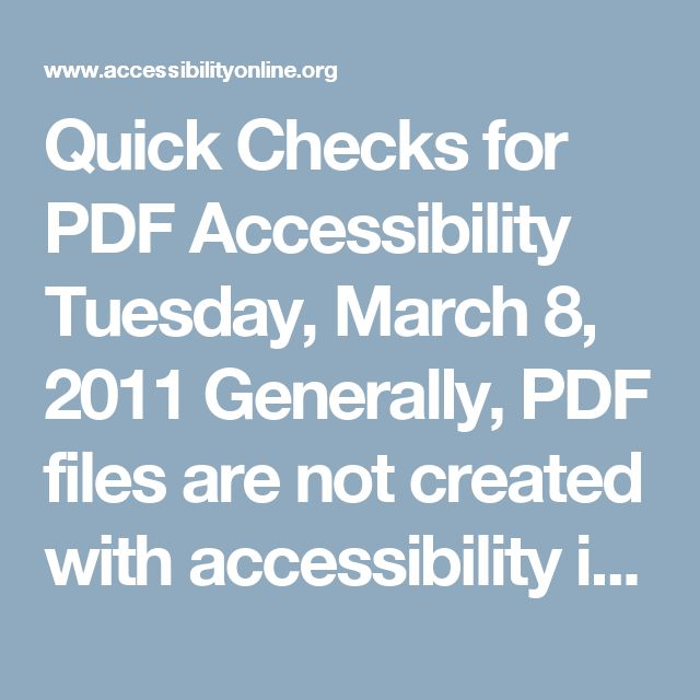 """Quick Checks for PDF Accessibility Tuesday, March 8, 2011 Generally, PDF files are not created with accessibility in mind. There are several methods to check a PDF file for accessibility as well as make changes to the PDF to meet accessibility guidelines. This session will show you some """"Quick Checks"""" you can perform on a PDF file to see if it is accessible. Session will also talk about some of the ways PDF files are created and how that makes a difference in accessibility."""