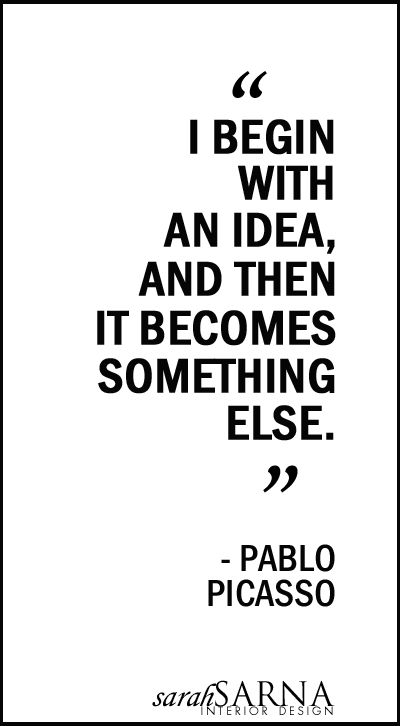 "Words of Wisdom: "" I begin with an idea and then it becomes something else."" - Pablo Picasso.  A beautiful metaphor for life and all processes, creative and otherwise.  Absolutely love this quotation."