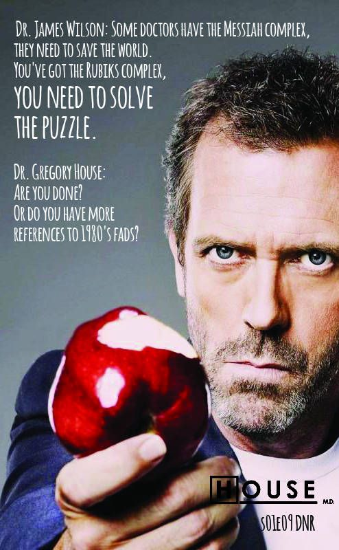 "House MD | Dr. House s01e09 DNR (2005)  ""Dr. James Wilson: Some doctors have the Messiah complex, they need to save the world. You've got the Rubiks complex, you need to solve the puzzle. Dr. Gregory House: Are you done? Or do you have more references to 1980's fads?"""