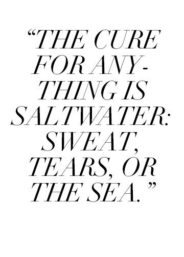 """""""The cure for anything is saltwater: sweat, tears, or the sea."""" - Isak Dineson"""
