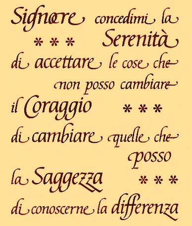 The Serenity Prayer in Italian: Che dio mi conceda la serenita de accettare la coze che non posso cambiare quelle che posso cambiare e la saggezza di distinguere tra le due. Amen. RIP William Kromer