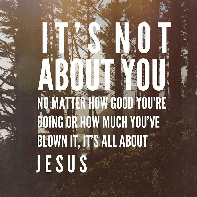It's not about you, no matter how good you're doing or how much you've blown it, it's all about Jesus.