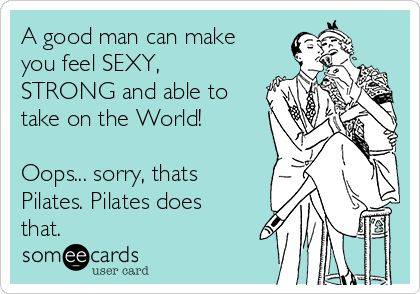A good man can make you feel SEXY, STRONG and able to take on the World! Oops... sorry, thats Pilates. Pilates does that.
