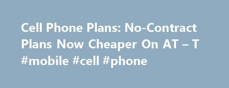 Cell Phone Plans: No-Contract Plans Now Cheaper On AT – T #mobile #cell #phone http://mobile.remmont.com/cell-phone-plans-no-contract-plans-now-cheaper-on-at-t-mobile-cell-phone/  Cell Phone Plans: No-Contract Plans Now Cheaper On AT T The savings for no-contract customers will only apply to those who pay the full price for their cell phone, have a compatible phone for their network, and join the monthly AT T Next plan. AT T received a lot of stick for not tweeking theirRead More