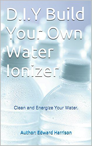Do-It-Yourself: (Build Your Own Water Ionizer): Clean-Energize-Water,Alkaline water, Healthy-Living, detox, (English Edition) #Yourself: #(Build #Your #Water #Ionizer): #Clean #Energize #Water,Alkaline #water, #Healthy #Living, #detox, #(English #Edition)