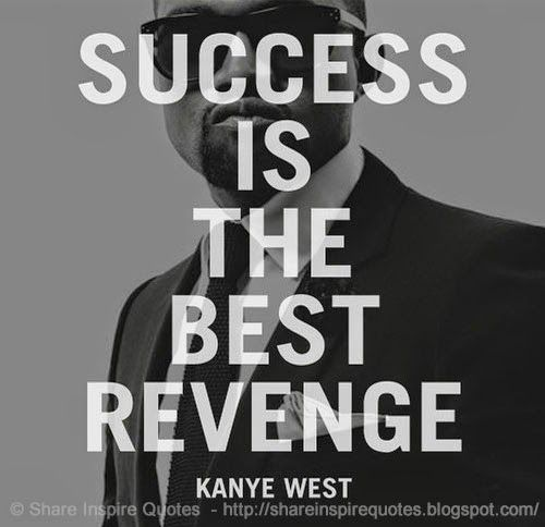 Success is the best revenge. ~Kanye West   #FamousPeople #famousquotes #famouspeoplequotes #famousquotesandsayings #famouspeoplequotesandsayings #quotesbyfamouspeople #quotesbyKanyeWest #KanyeWest #KanyeWestquotes #success #best #revenge #shareinspirequotes #share #inspire #quotes #whatsapp