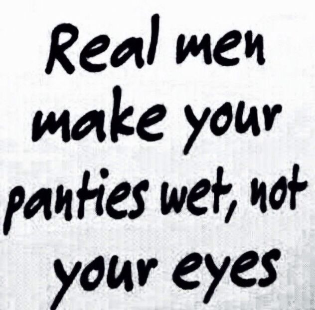 Real Men Quotes: Haha So True! A Real Man Will Make Your Panties Wet Not