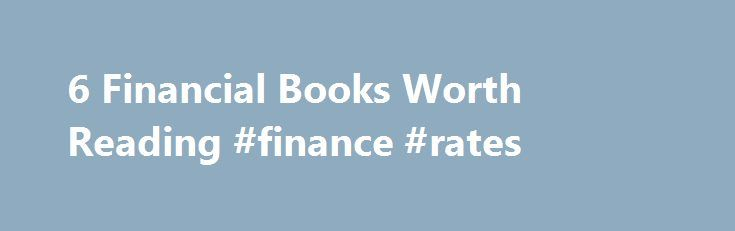 6 Financial Books Worth Reading #finance #rates http://finance.nef2.com/6-financial-books-worth-reading-finance-rates/  #finance books # 6 Financial Books Worth Reading Increase your investment knowledge with a classic personal finance book. (Jamie Grill/Getty) As we close out 2015, most of us will come up with some type of New Year's resolution. One of the most common resolutions is to improve your finances. You might want to set a goal to save more, max out a retirement account or boost…