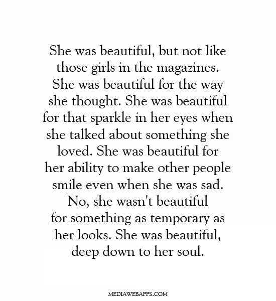 She was beautiful, but not like those girls in the magazines. She was beautiful for the way she thought. She was beautiful for that sparkle in her eyes when she talked about something she loved. She was beautiful for her ability to make other people smile even when she was sad. No, she wasn't beautiful for something as temporary as her looks. She was beautiful, deep down to her soul.