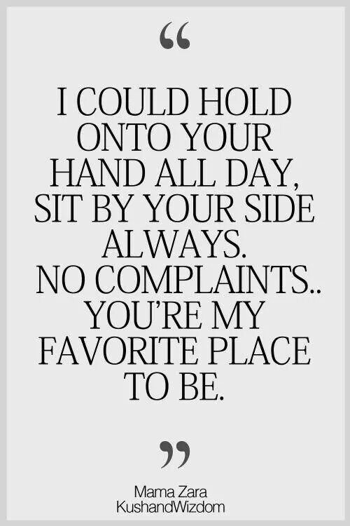 """Love quotes - """"I could hold onto your hand all day. Sit by your side always. No complaints. You're my favorite place to be"""""""