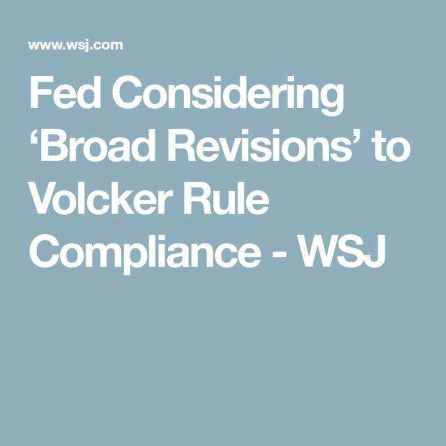 Fed Considering 'Broad Revisions' to Volcker Rule Compliance - WSJ