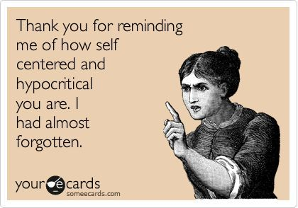 Thank you for reminding me of how self centered and hypocritical you are.  I had almost forgotten.   someecards.com