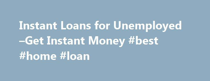 Instant Loans for Unemployed –Get Instant Money #best #home #loan http://loans.remmont.com/instant-loans-for-unemployed-get-instant-money-best-home-loan/  #instant loans for unemployed # Instant Loans for Unemployed –Get Instant Money There are many lenders those are seeking for money with unemployed status. They can easy survive with online lenders. FOR IMMEDIATE RELEASE Feb. 25, 2010 – PRLog — Have you faced troubles in the past to obtain swift cash due to your bad […]The post Instant…