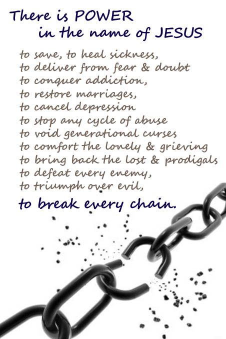 There is power in the name of Jesus to break every chain: to save, to heal sickness, to deliver from fear & doubt to conquer addiction,  to restore marriages, to cancel depression to stop any cycle of abuse to void generational curses to comfort the lonely & grieving to bring back the lost & prodigals to defeat every enemy, to triumph over evil, this is my declaration. Based on Bible verses and scripture.
