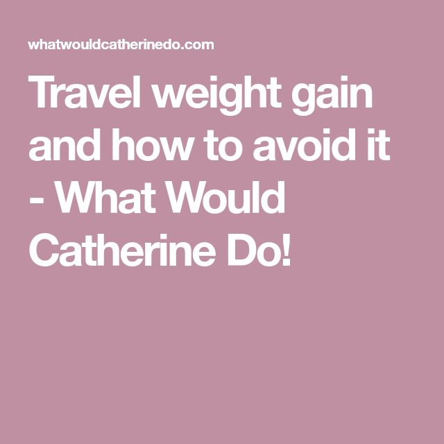 Travel weight gain and how to avoid it - What Would Catherine Do!