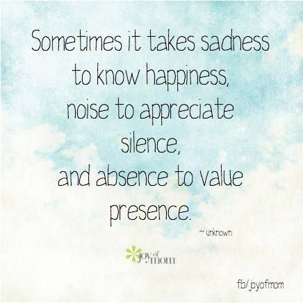 Sometimes it takes sadness to know happiness, noise to appreciate silence, and absence to value presence. <3