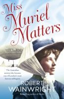 Miss Muriel Matters : the Australian actress who became one of London?s most famous suffragists [electronic resource] / Robert Wainwright.