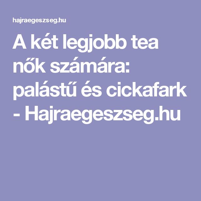 A két legjobb tea nők számára: palástű és cickafark - Hajraegeszseg.hu