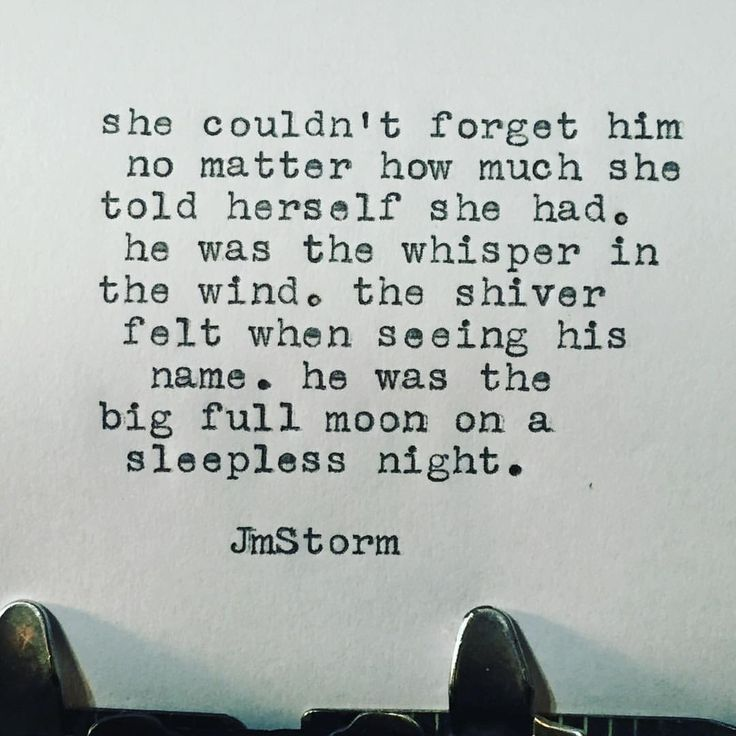"""""""She couldn't forget him no mater how much she told herself she had. He was the whisper in the wind, the shiver felt when seeing his name. He was the big full moon on a sleepless night."""" —JM Storm"""