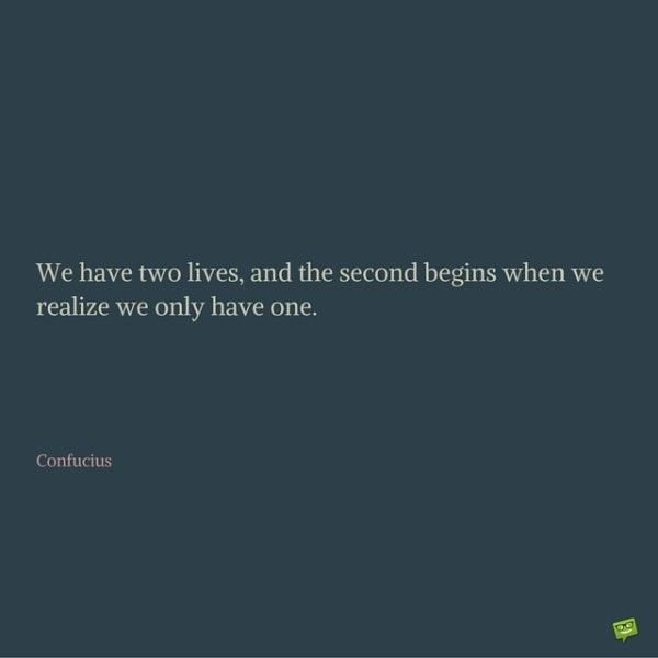 We have two lives, and the second begins when we realize we only have one. Confucius.