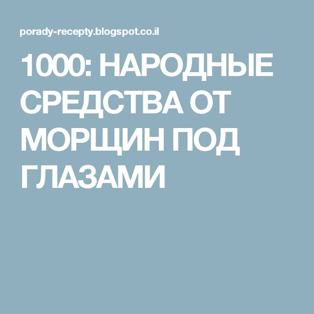 1000: НАРОДНЫЕ СРЕДСТВА ОТ МОРЩИН ПОД ГЛАЗАМИ