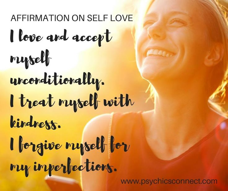 I love and accept myself unconditionally. I treat myself with kindness. I forgive myself for my imperfections.