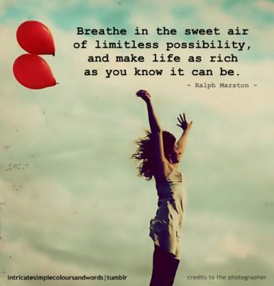 Breathe in the sweet air of limitless possibility and make life as rich as you know it can be.