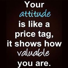 Your attitude is like a price tag                              …