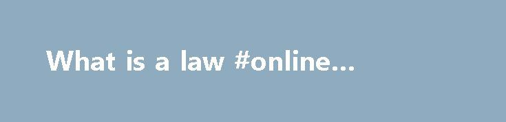 What is a law #online #degrees http://laws.nef2.com/2017/04/26/what-is-a-law-online-degrees/  #what is a law # The WWW Virtual Library Law VL Law VL Law currently concentrates on international and comparative law (both public and private). It is, though, in the course of recruiting colleagues to cover any and all other remaining areas.this resource in Chinese is indexed under: Law. this resource in English is indexed under: Law. this resource in French is indexed under: Law. Admiralty and…