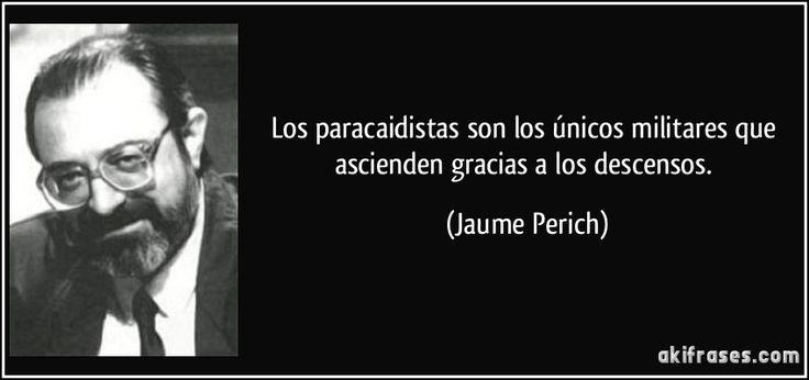 Los paracaidistas son los únicos militares que ascienden gracias a los descensos. (Jaume Perich)