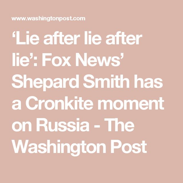 07/14/17 | 'Lie after lie after lie': Fox News' Shepard Smith has a Cronkite moment on Russia - The Washington Post