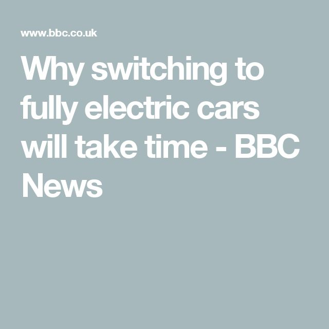 Why switching to fully electric cars will take time - BBC News