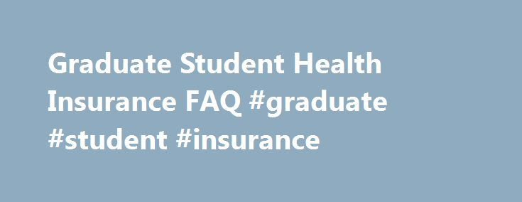 Graduate Student Health Insurance FAQ #graduate #student #insurance http://income.nef2.com/graduate-student-health-insurance-faq-graduate-student-insurance/  # Graduate Student Health Insurance FAQ Note: Mentions of specific plans and options listed in this document are for informational purposes only and are not formal recommendations or endorsements. When will my current student health insurance plan terminate? Any student who purchased the United Healthcare student health insurance…