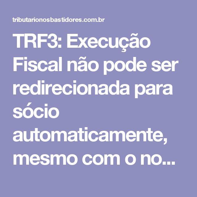 TRF3: Execução Fiscal não pode ser redirecionada para sócio automaticamente, mesmo com o nome na CDA | Tributário | Consultoria