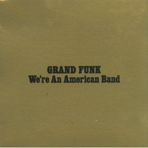 We're An American Band - Grand Funk Railroad 1973