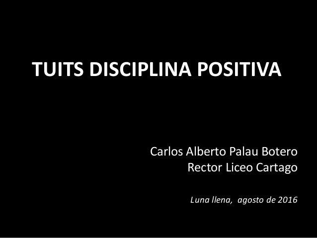 TUITS DISCIPLINA POSITIVA  Carlos Alberto Palau Botero  Rector Liceo Cartago  Luna llena, agosto de 2016