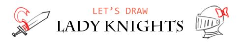 LET'S DRAW LADY KNIGHTS!