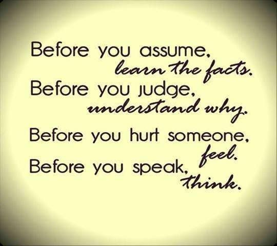 These are some good words...wise words to remember!... What if we all took time to learn the facts before we made assumptions? .... Took time to seek understanding before we judged others actions ...