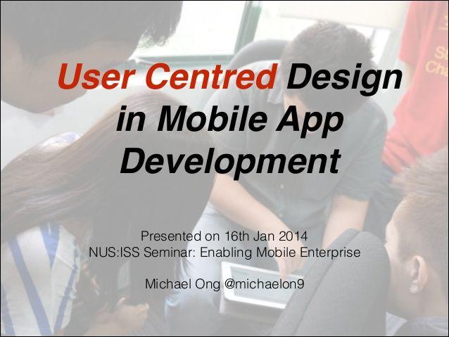 User Centred Design ! in Mobile App Development Presented on 16th Jan 2014 NUS:ISS Seminar: Enabling Mobile Enterprise ! M...