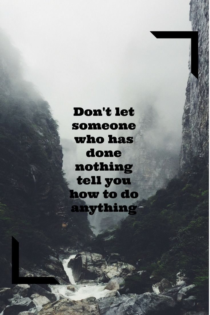 Don't let someone who has done nothing tell you how to do anything