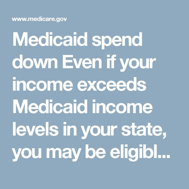 """Medicaid spend down  Even if your income exceeds Medicaid income levels in your state, you may be eligible under Medicaid spend down rules. Under the """"spend down"""" process, some states allow you to become eligible for Medicaid as """"medically needy,"""" even if you have too much income to qualify. This process allows you to """"spend down,"""" or subtract, your medical expenses from your income to become eligible for Medicaid.  To be eligible as """"medically needy,"""" your measurable resources also have to…"""