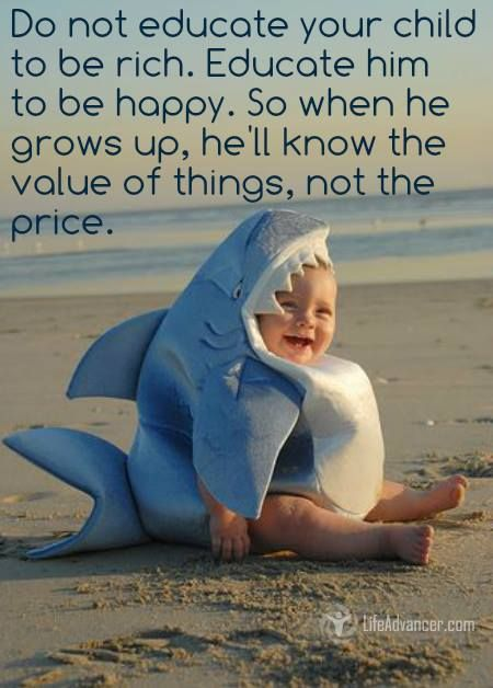 Do not educate your child to be rich. Educate him to be happy. So when he grows up, he'll know the value of things, not the price. — Unknown #lifeadvancer - @lifeadvancer