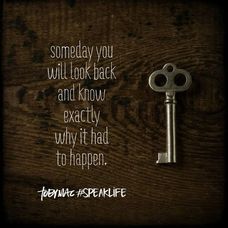 "Someday you will look back and know exactly why it had to happen. - TobyMac  (Sometimes you will never know the ""why"" behind things that happened until you are face to face with God in heaven.)"
